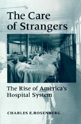 The Care of Strangers By Rosenberg, Charles E.